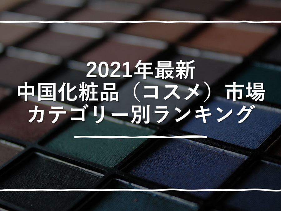 2021年度中国化粧品(コスメ)市場カテゴリー別ランキング